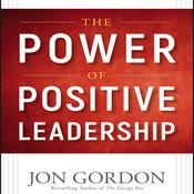 The Power of Positive Leadership: How and Why Positive Leaders Transform Teams and Organizations and Change the World Audiobook, by Jon Gordon