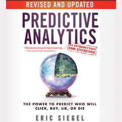 Predictive Analytics: The Power to Predict Who Will Click, Buy, Lie, or Die, Revised and Updated Audiobook, by Eric Siegel