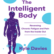 The Intelligent Body: Reversing Chronic Fatigue and Pain From the Inside Out Audiobook, by Kyle L. Davies