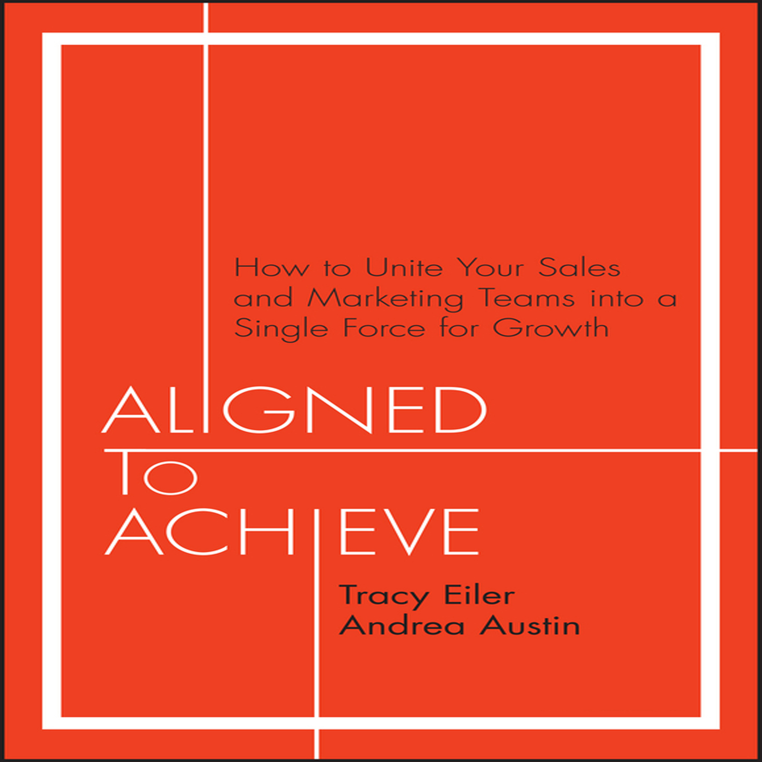 Aligned to Achieve: How to Unite Your Sales and Marketing Teams into a Single Force for Growth Audiobook, by Andrea Austin
