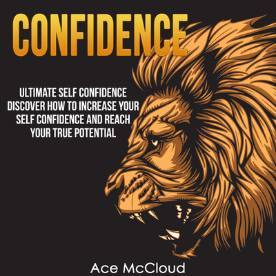 Confidence: Ultimate Self Confidence: Discover How To Increase Your Self Confidence And Reach Your True Potential Audiobook, by Ace McCloud