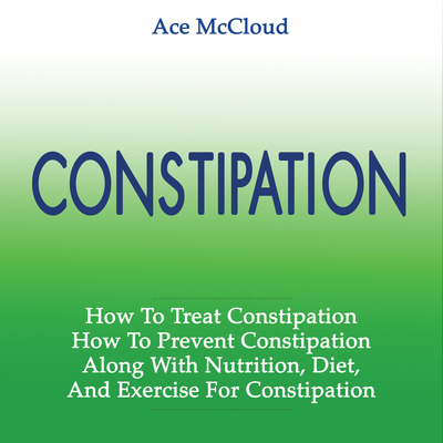 Constipation: How To Treat Constipation: How To Prevent Constipation: Along With Nutrition, Diet, And Exercise For Constipation  Audiobook, by Ace McCloud