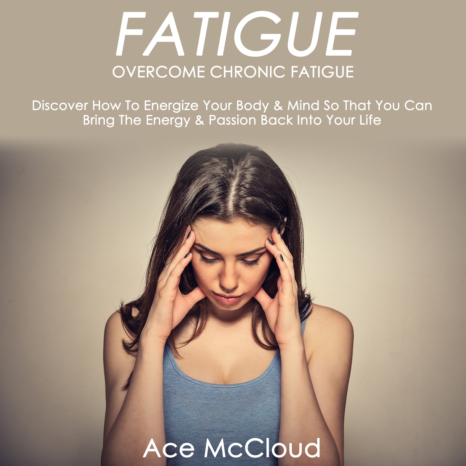 Fatigue: Overcome Chronic Fatigue: Discover How To Energize Your Body & Mind So That You Can Bring The Energy & Passion Back Into Your Life Audiobook, by Ace McCloud