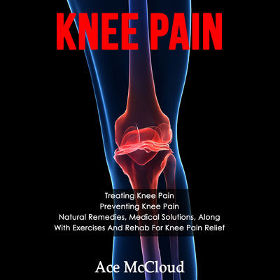 Knee Pain: Treating Knee Pain: Preventing Knee Pain: Natural Remedies, Medical Solutions, Along With Exercises And Rehab For Knee Pain Relief Audiobook, by Ace McCloud