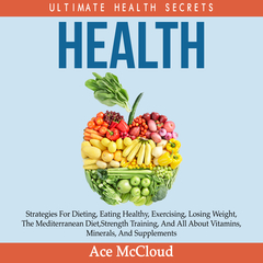 Health: Ultimate Health Secrets: Strategies For Dieting, Eating Healthy, Exercising, Losing Weight, The Mediterranean Diet, Strength Training, And All About Vitamins, Minerals, And Supplements Audiobook, by Ace McCloud