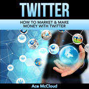 Twitter: How To Market & Make Money With Twitter Audiobook, by Ace McCloud