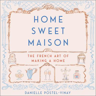 Home Sweet Maison: The French Art of Making a Home Audiobook, by Danielle Postel-Vinay
