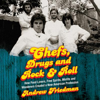 Chefs, Drugs and Rock & Roll: How Food Lovers, Free Spirits, Misfits and Wanderers Created a New American Profession Audiobook, by Andrew Friedman