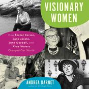 Visionary Women: How Rachel Carson, Jane Jacobs, Jane Goodall, and Alice Waters Changed Our World Audiobook, by Andrea Barnet|