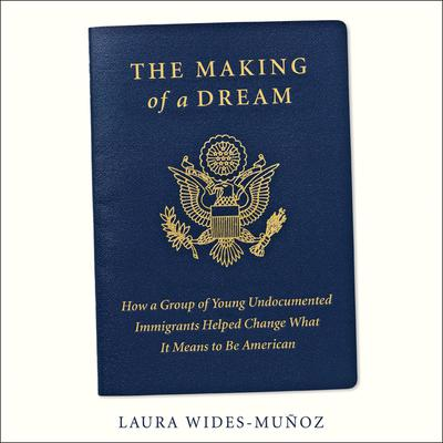The Making of a Dream: How a group of young undocumented immigrants helped change what it means to be American Audiobook, by Laura Wides-Muñoz