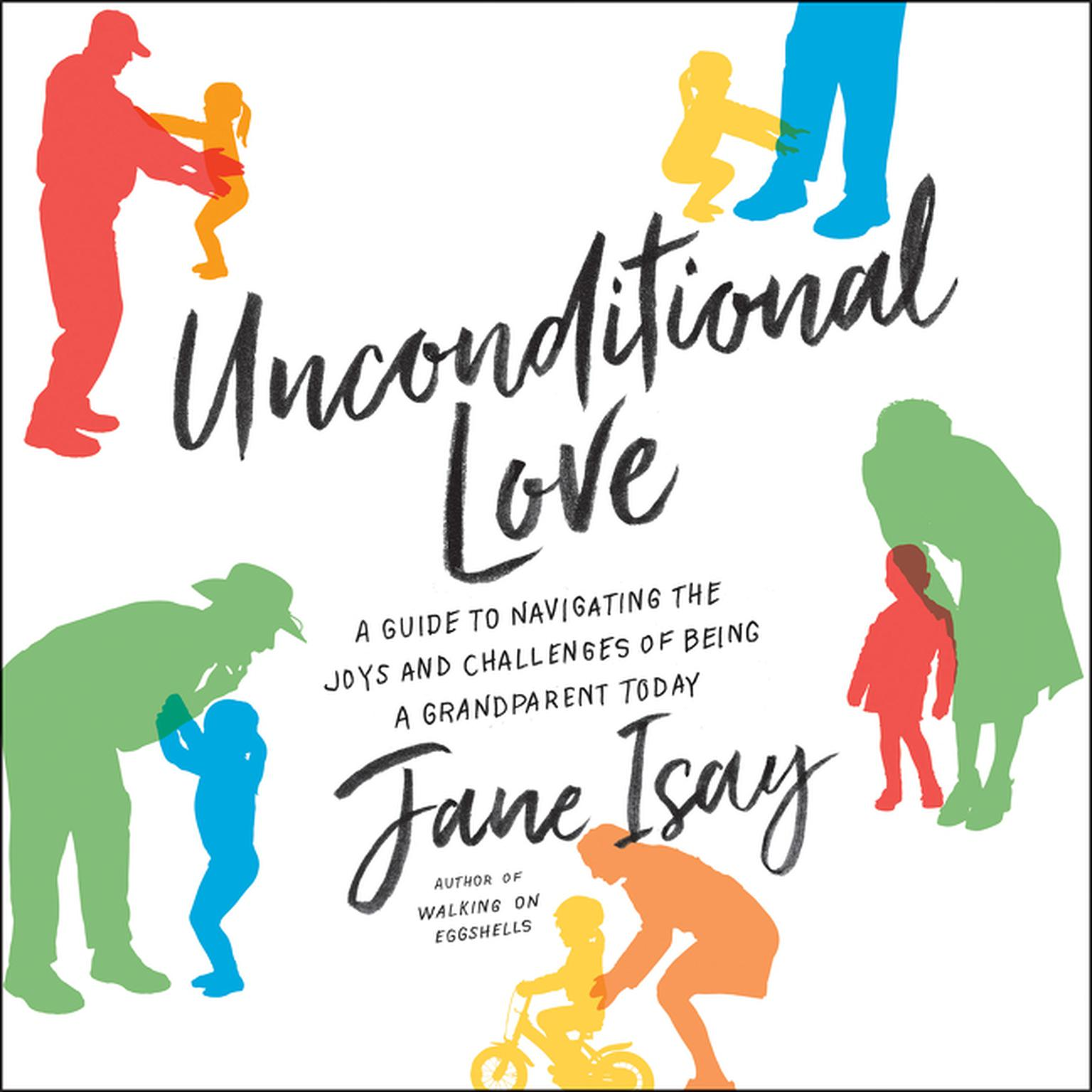 Unconditional Love: A Guide to Navigating the Joys and Challenges of Being a Grandparent Today Audiobook, by Jane Isay