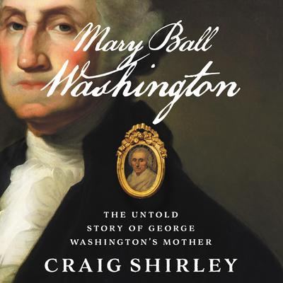 Mary Ball Washington: The Untold Story of George Washingtons Mother Audiobook, by Craig Shirley