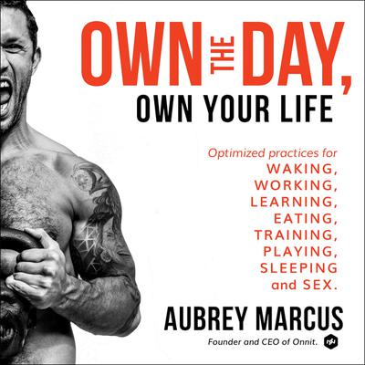 Own the Day, Own Your Life: Optimized Practices for Waking, Working, Learning, Eating, Training, Playing, Sleeping, and Sex Audiobook, by Aubrey Marcus