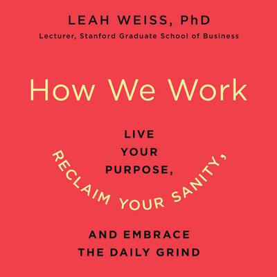 How We Work: Live Your Purpose, Reclaim Your Sanity, and Embrace the Daily Grind Audiobook, by Leah Weiss