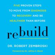 Rebuild: Five Proven Steps to Move from Diagnosis to Recovery and Be Healthier Than Before Audiobook, by Robert Zembroski