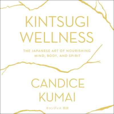 Kintsugi Wellness: The Japanese Art of Nourishing Mind, Body, and Soul Audiobook, by Candice Kumai