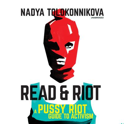 Read & Riot: A Pussy Riot Guide to Activism Audiobook, by Nadya Tolokonnikova