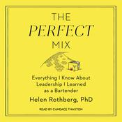 The Perfect Mix: Everything I Know About Leadership I Learned as a Bartender Audiobook, by Helen Rothberg