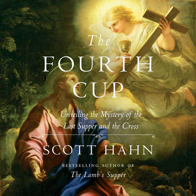 The Fourth Cup: Unveiling the Mystery of the Last Supper and the Cross Audiobook, by Scott Hahn