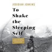 To Shake the Sleeping Self: A Journey from Oregon to Patagonia, and a Quest for a Life with No Regret Audiobook, by Jedidiah Jenkins