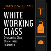 White Working Class: Overcoming Class Cluelessness in America  Audiobook, by Joan C. Williams