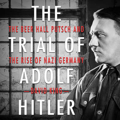 The Trial of Adolf Hitler: The Beer Hall Putsch and the Rise of Nazi Germany Audiobook, by David King