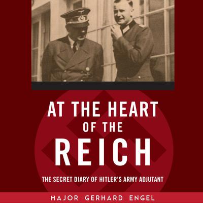 At the Heart of the Reich: The Secret Diary of Hitler's Army Adjutant Audiobook, by Gerhard Engel