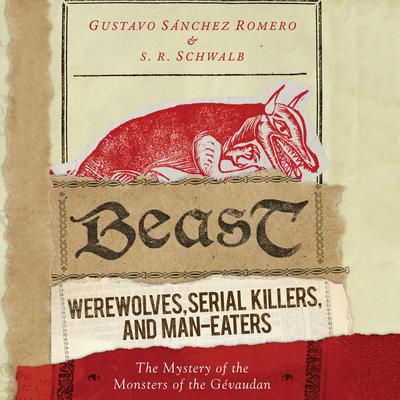 Beast: Werewolves, Serial Killers, and Man-Eaters: The Mystery of the Monsters of the Gévaudan Audiobook, by Gustavo Sánchez Romero
