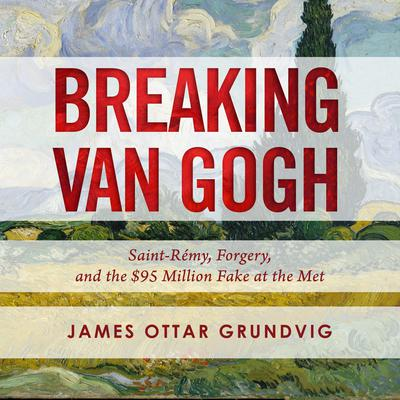 Breaking van Gogh: Saint-Rémy, Forgery, and the $95 Million Fake at the Met Audiobook, by James Ottar Grundvig