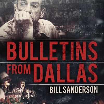 Bulletins from Dallas: Reporting the JFK Assassination Audiobook, by Bill Sanderson