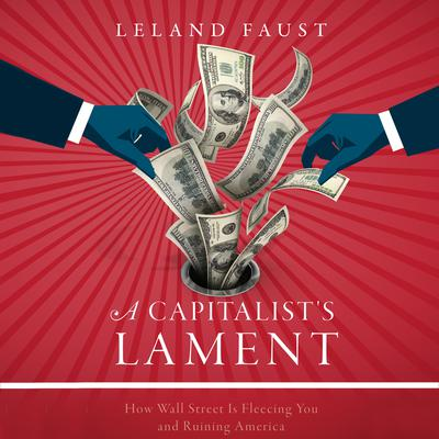 A Capitalists Lament: How Wall Street Is Fleecing You and Ruining America Audiobook, by Leland Faust