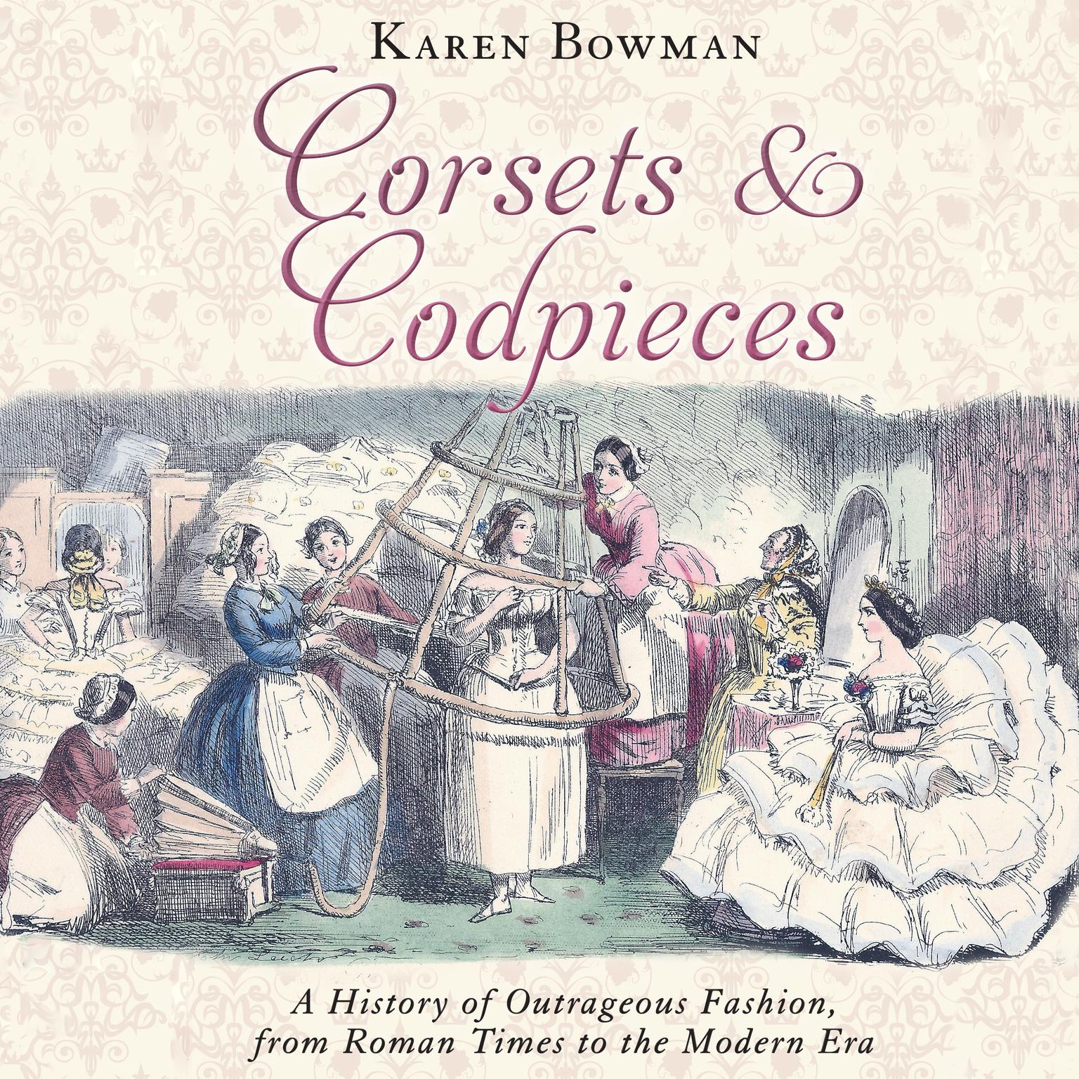Corsets and Codpieces: A History of Outrageous Fashion, from Roman Times to the Modern Era Audiobook, by Karen Bowman