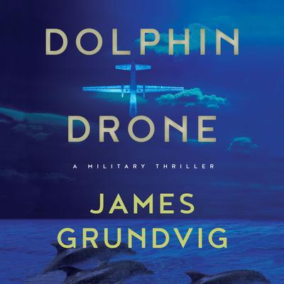 Dolphin Drone: A Military Thriller Audiobook, by James Ottar Grundvig