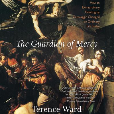 The Guardian of Mercy: How an Extraordinary Painting by Caravaggio Changed an Ordinary Life Today Audiobook, by Terence Ward