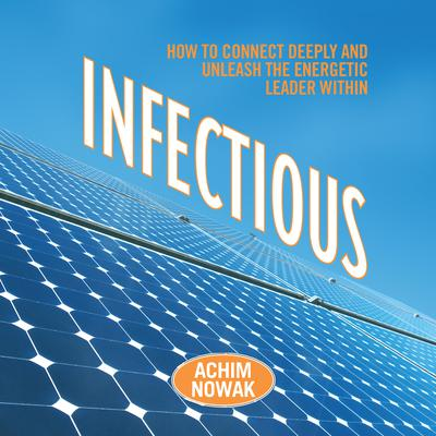 Infectious: How to Connect Deeply and Unleash the Energetic Leader Within Audiobook, by Achim Nowak