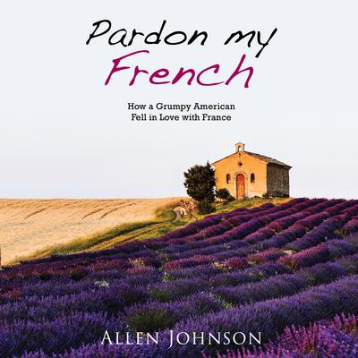 Pardon My French: How a Grumpy American Fell in Love with France Audiobook, by Allen Johnson