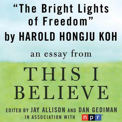 The Bright Lights of Freedom: A This I Believe Essay Audiobook, by Harold Hongju Koh