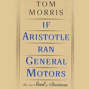 If Aristotle Ran General Motors: The New Soul of Business Audiobook, by Tom Morris