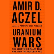 Uranium Wars: The Scientific Rivalry that Created the Nuclear Age Audiobook, by Amir D. Aczel