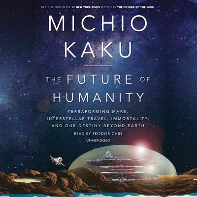 The Future of Humanity: Terraforming Mars, Interstellar Travel, Immortality, and Our Destiny Beyond Earth Audiobook, by Michio Kaku