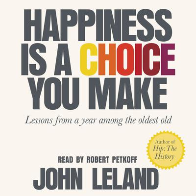 Happiness Is a Choice You Make: Lessons from a Year Among the Oldest Old Audiobook, by John Leland
