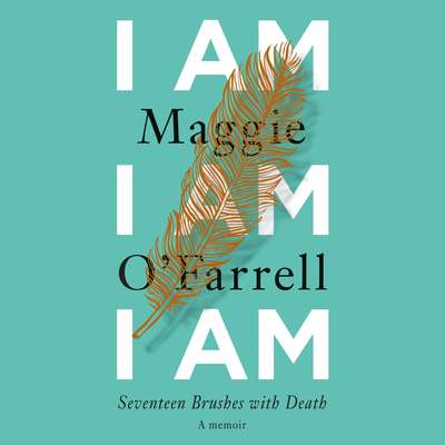 I Am, I Am, I Am: Seventeen Brushes with Death Audiobook, by Maggie O'Farrell