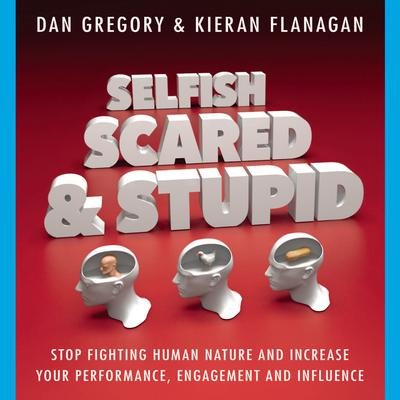 Selfish, Scared and Stupid: Stop Fighting Human Nature And Increase Your Performance, Engagement And Influence Audiobook, by Dan Gregory