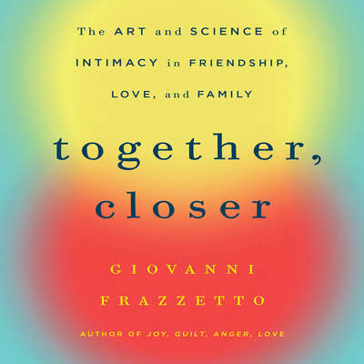 Together, Closer: The Art and Science of Intimacy in Friendship, Love, and Family Audiobook, by Giovanni Frazzetto
