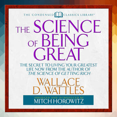 The Science of Being Great (Abridged): The Secret to Living Your Greatest Life Now from the Author of The Science of Getting Rich Audiobook, by Wallace D. Wattles