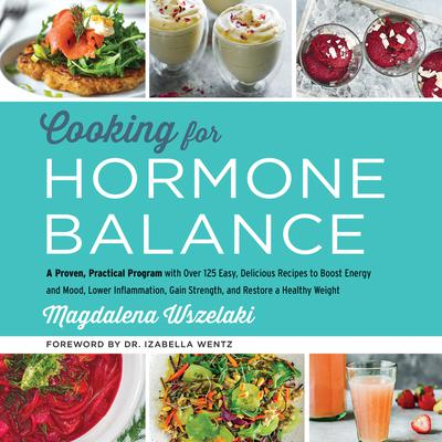 Cooking for Hormone Balance: A Proven, Practical Program with Over 125 Easy, Delicious Recipes to Boost Energy and Mood, Lower Inflammation, Gain Strength, and Restore a Healthy Weight Audiobook, by Magdalena Wszelaki