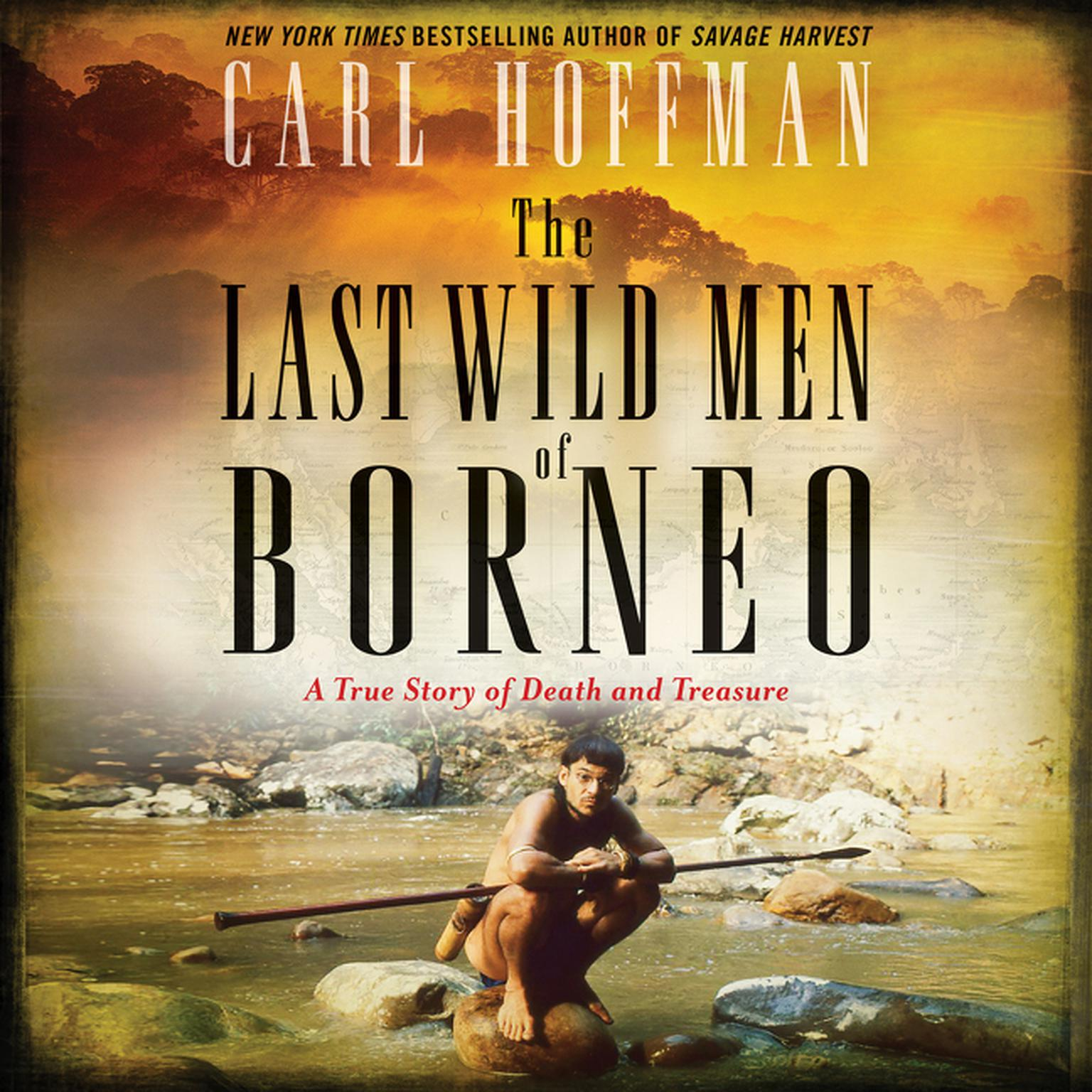 The Last Wild Men of Borneo: A True Story of Death and Treasure Audiobook, by Carl Hoffman