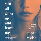 You All Grow Up and Leave Me: A Memoir of Teenage Obsession Audiobook, by Piper Weiss