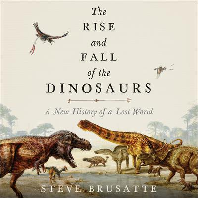 The Rise and Fall of the Dinosaurs: A New History of a Lost World Audiobook, by