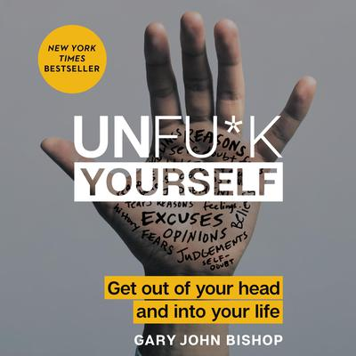 Unfu*k Yourself: Get out of Your Head and into Your Life Audiobook, by Gary John Bishop